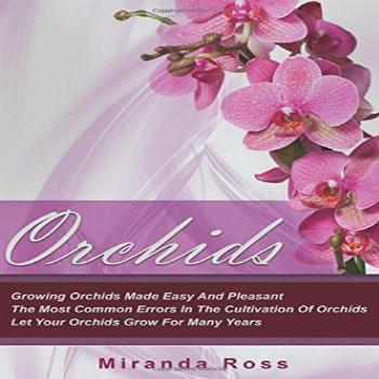 Orchids: Growing Orchids Made Easy And Pleasant. The Most