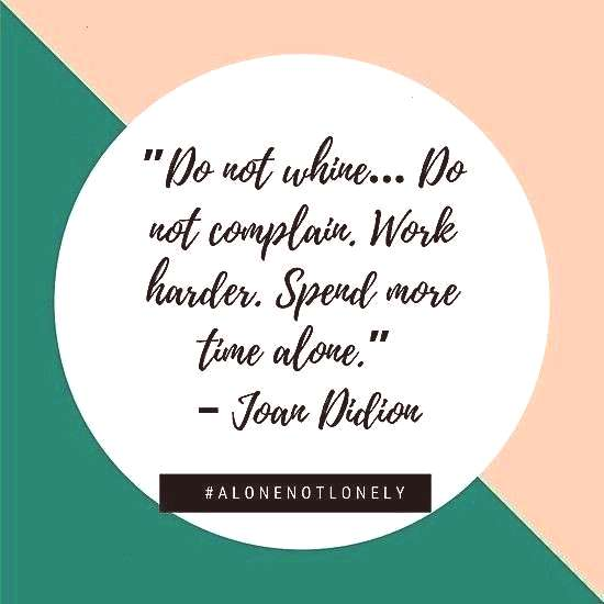 """Do not complain. Work harder. Spend more time alone."""" – Joan Didion   Alone Not Lonely Quote  """